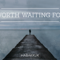Habakkuk: Worth Waiting For